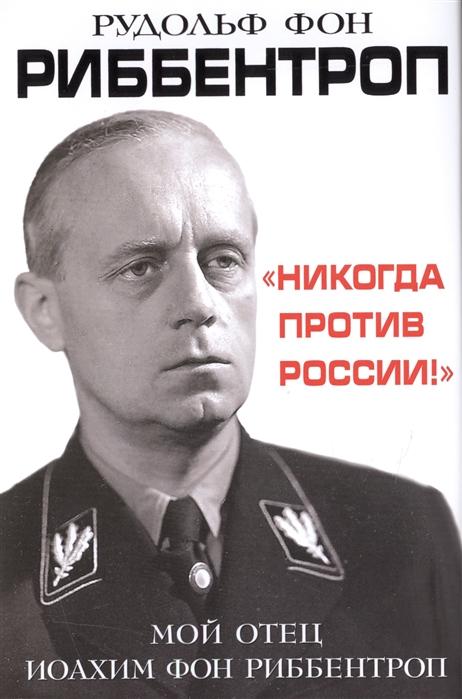 Никогда против России Мой отец Иоахим фон Риббентроп