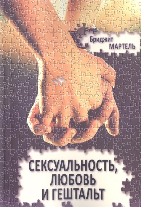 Мартель Б. Сексуальность любовь и гештальт сексуальность и асексуальность