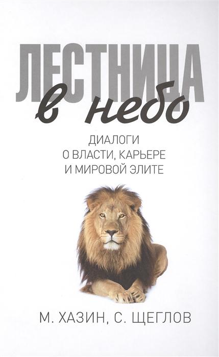 Хазин М., Щеглов С. Лестница в небо Диалоги о власти карьере и мировой элите