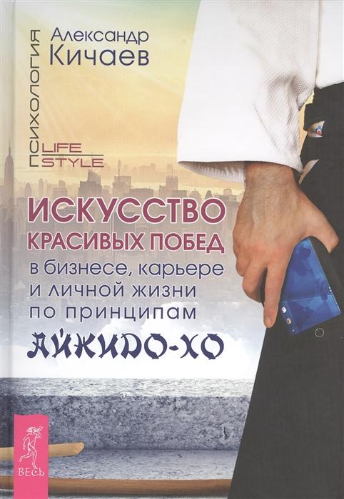 Кичаев А. Искусство красивых побед в бизнесе карьере и личной жизни по принципам айкидо-хо
