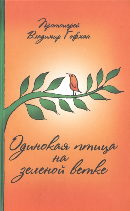 Протоиерей Владимир Гофман Одинокая птица на зеленой ветке Рассказы священника протоиерей владимир гофман персиковый сад рассказы