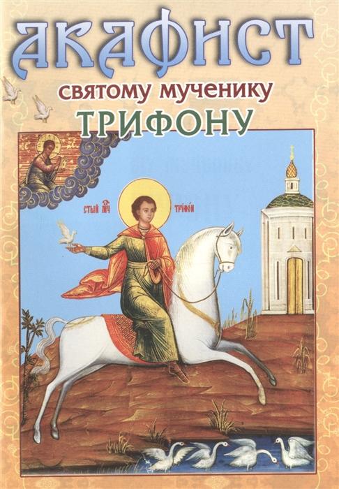 акафист святому мученику вонифатию Акафист святому мученику Трифону