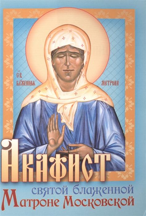 Акафист святой блаженной Матроне Московской