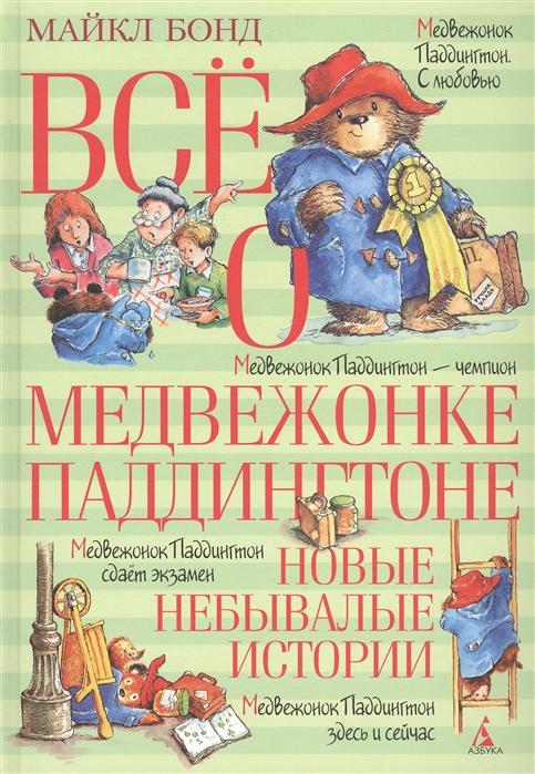 Бонд М. Все о медвежонке Паддингтоне Новые небывалые истории