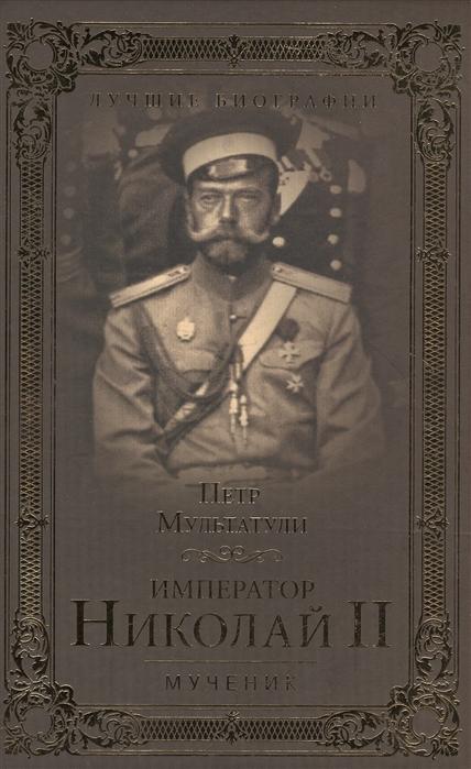 Фото - Мультатули П. Император Николай II Мученик мультатули п император николай ii человек и монарх