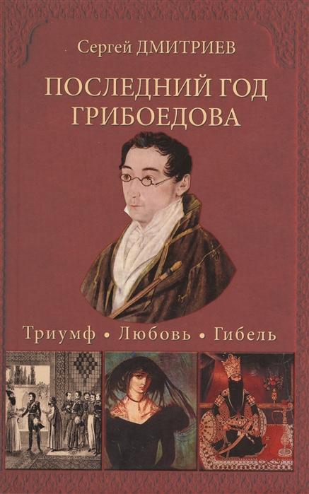 Дмитриев С. Последний год Грибоедова Триумф Любовь Гибель Историческое расследование