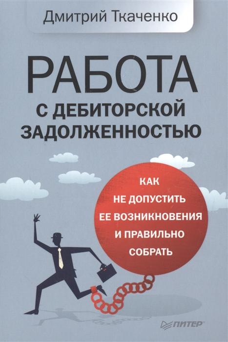 Ткаченко Д. Работа с дебиторской задолженностью Как не допустить ее возникновения и правильно собрать