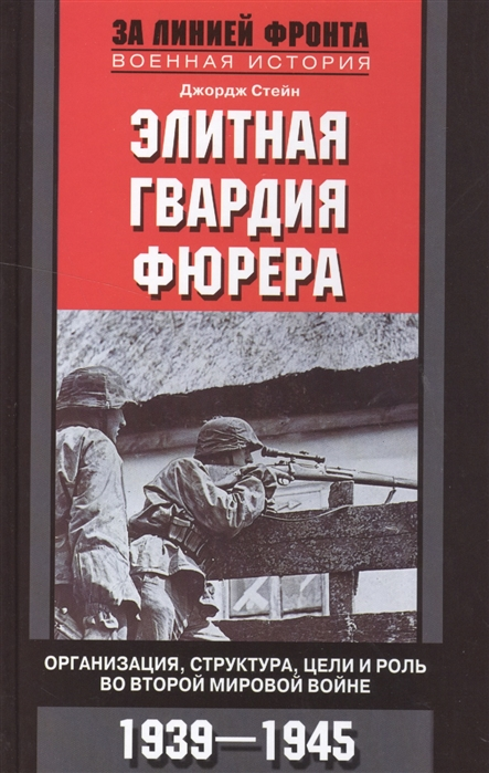 Стейн Дж. Элитная гвардия фюрера Организация структура цели и роль во Второй мировой войне 1939-1945