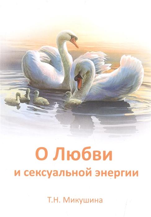 Микушина Т. О Любви и сексуальной энергии микушина т духовная миссия россии