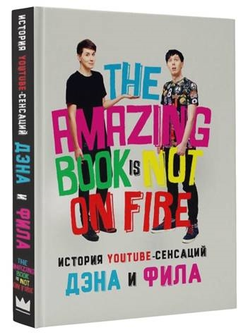 Хауэлл Д., Лестер Ф. The Amazing Book Is Not On Fire История YouTube-сенсаций Дэна и Фила