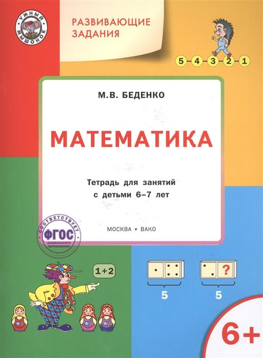 Беденко М. Математика Тетрадь для занятий с детьми 6-7 лет м в беденко логика развивающие задания тетрадь для занятий с детьми 6 7 лет