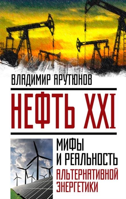 Нефть XXI Мифы и реальность альтернативной энергетики