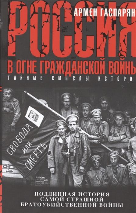 Гаспарян А. Россия в огне Гражданской войны Подлинная история самой страшной братоубийственной войны цены