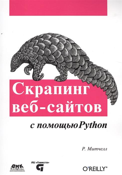 Митчелл Р. Скрапинг веб-сайтов с помощью Python Сбор данных из современного Интернета