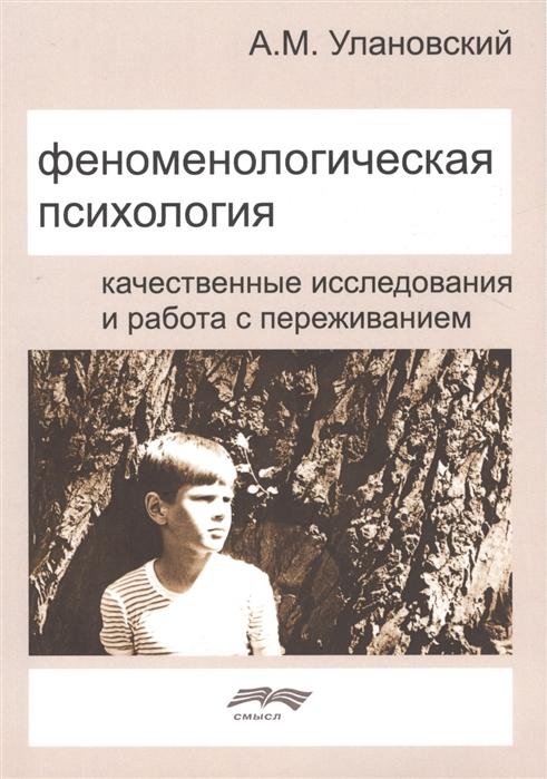 Купить со скидкой Феноменологическая психология Качественные исследования и работа с переживанием