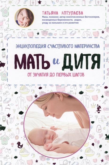 Аптулаева Т. Мать и дитя Энциклопедия счастливого материнства от зачатия до первых шагов календарь зачатия девочку