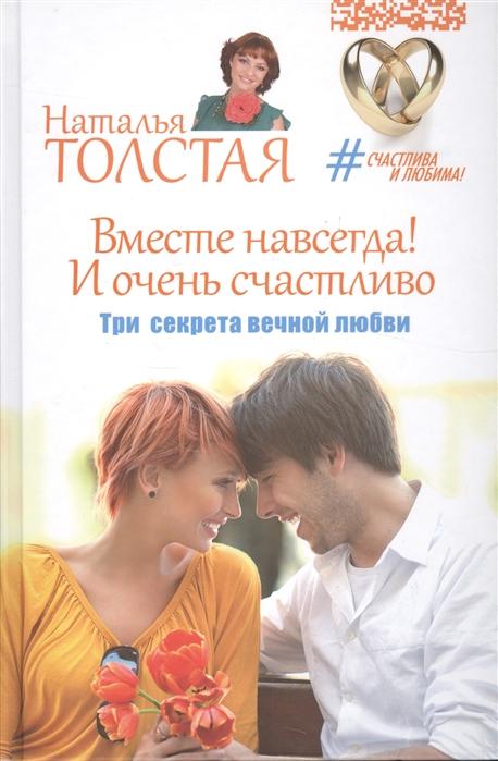 Толстая Н. Вместе навсегда И очень счастливо Три секрета вечной любви