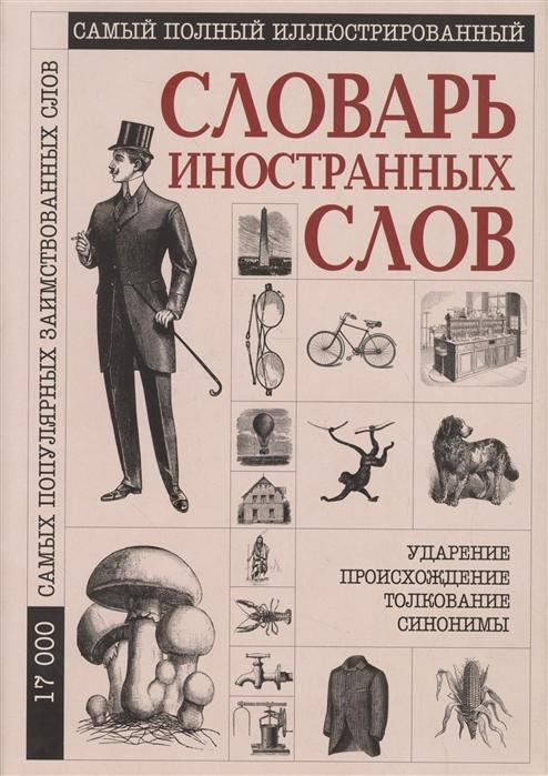 Гришина Е. Самый полный иллюстрированный словарь иностранных слов 17000 слов самый полный иллюстрированный энциклопедический словарь