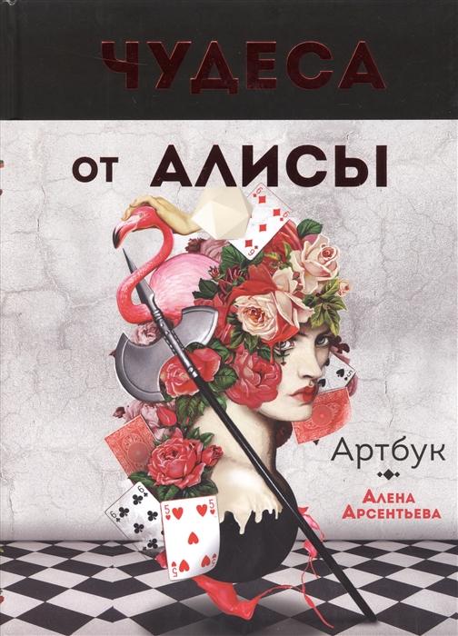 Арсентьева А. Артбук Чудеса от Алисы чудеса от алисы календарь настенный на 2017