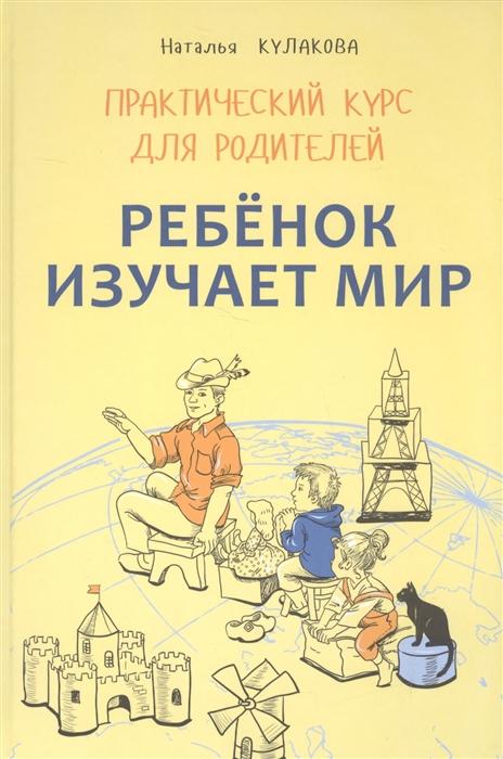 Кулакова Н. Ребенок изучает мир Практический курс для родителей Занятия с детьми 2-6 лет цена