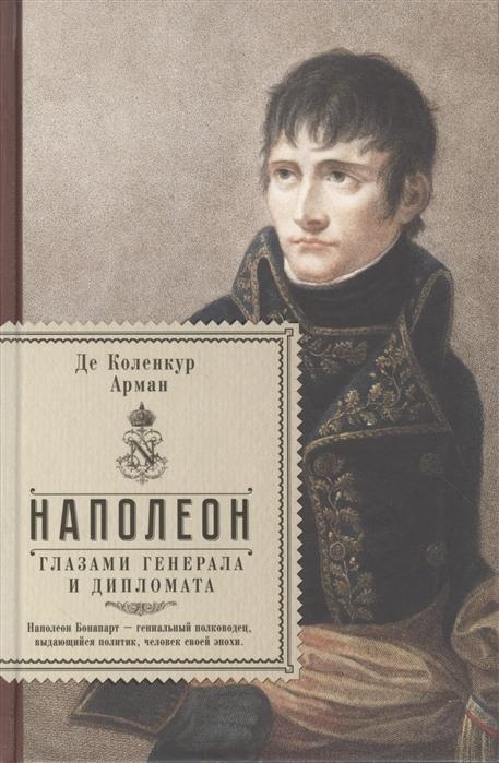 Фото - Коленкур А. Наполеон глазами генерала и дипломата ржешевский а тайна расстрелянного генерала