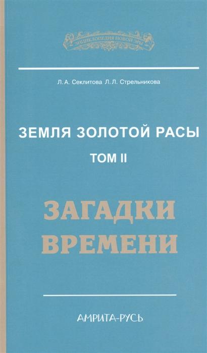 Секлитова Л., Стрельникова Л. Земля золотой расы Том 2 Загадки времени цены