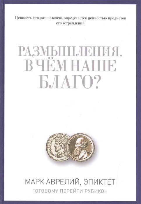 Аврелий М. Размышления В чем наше благо Готовому перейти Рубикон цена в Москве и Питере