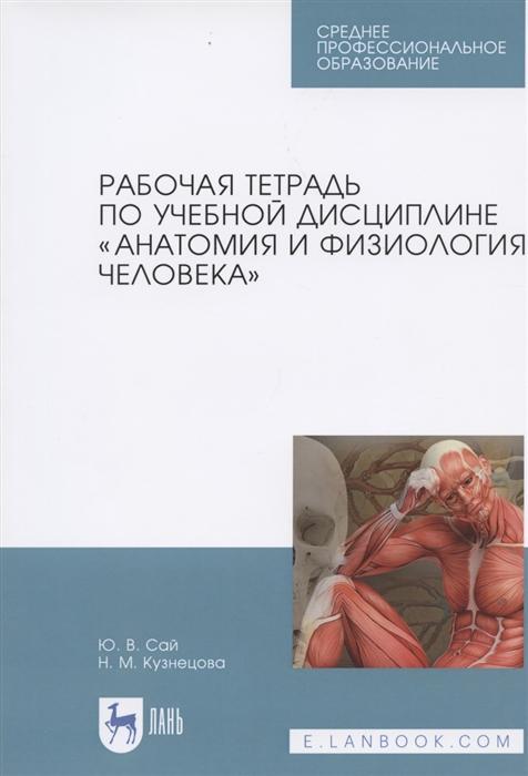 купить Сай Ю., Кузнецова Н. Рабочая тетрадь по учебной дисциплине Анатомия и физиология человека недорого