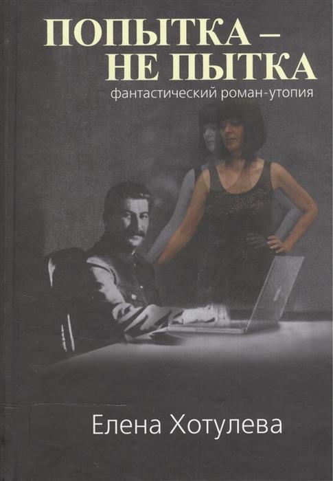 Хотулева Е. Попытка - не пытка Фантастический роман-утопия