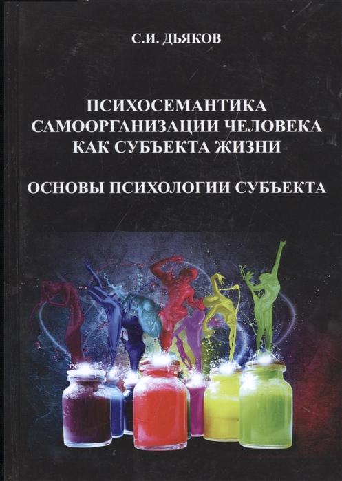 Психосемантика самоорганизации человека как субъекта жизни Основы психологии субъекта Монография