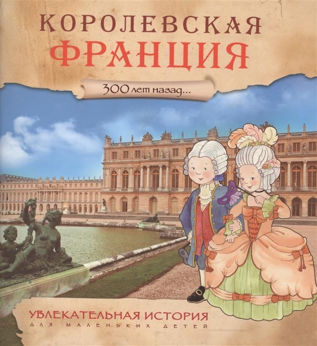 Барсонни Э. Увлекательная история для маленьких детей Королевская Франция 300 лет назад барсонни э увлекательная история для маленьких детей средние века 800 лет назад