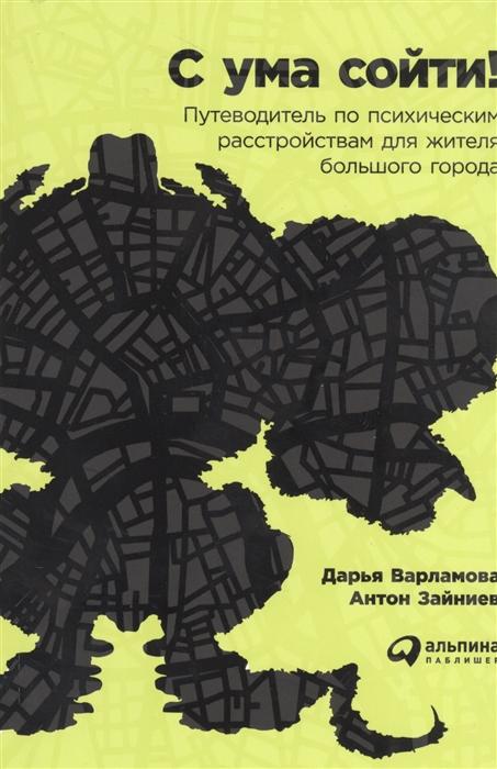 С ума сойти! Путеводитель по психическим расстройствам для жителя большого города (Варламова Д., Зайниев А.) - купить книгу с доставкой в интернет-магазине «Читай-город». ISBN: 978-5-9614-6743-7