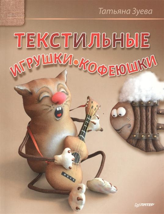 Зуева Т. Текстильные игрушки-кофеюшки