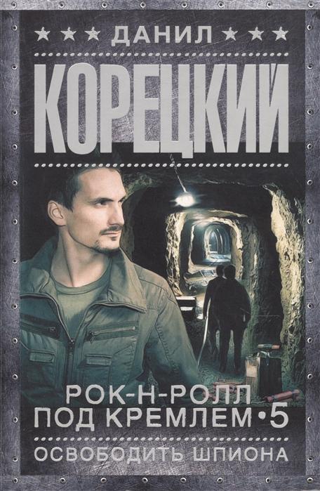 Корецкий Д. Рок-н-ролл под Кремлем Книга 5 Освободить шпиона цена