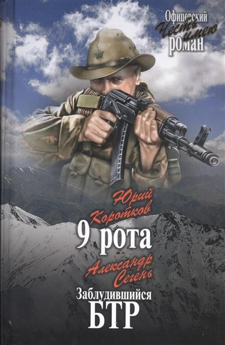 Коротков Ю., Сегень А. 9 рота Заблудившийся БТР ильенков а несгибаемая рота или сны полка