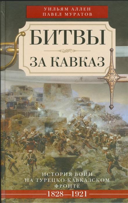 Аллен У., Муратов П. Битвы за Кавказ История войн на турецко-кавказском фронте 1828-1921