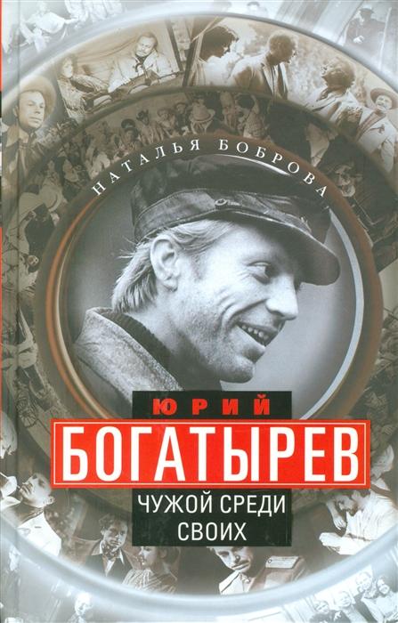 Боброва Н. Юрий Богатырев Чужой среди своих