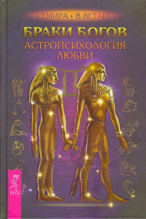 Семира, Веташ В. Браки богов Астропсихология любви дебора блейк семира в веташ браки богов секреты богини комплект из 2 книг