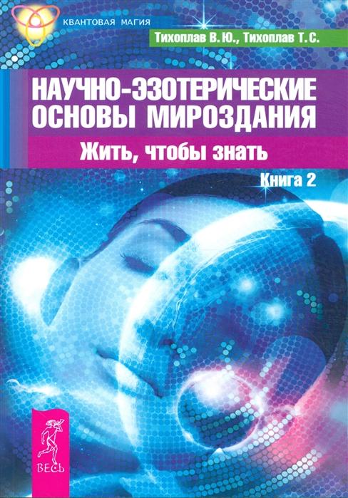 Тихоплав В., Тихоплав Т. Научно-эзотерические основы мироздания Жить чтобы знать Книга 2 цена