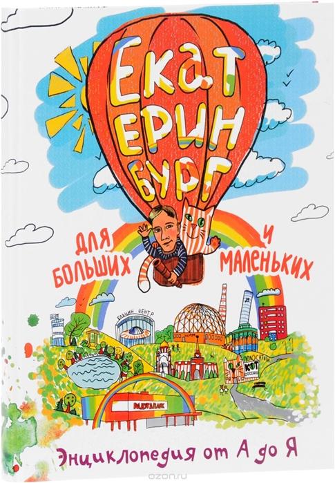 Екатеринбург для больших и маленьких Энциклопедия от А до Я