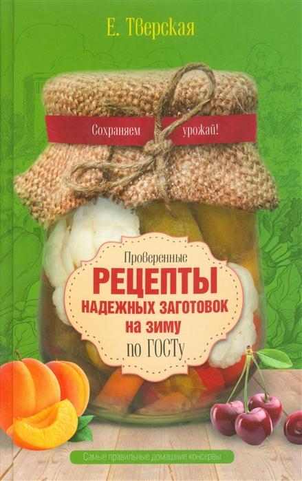 Тверская Е. Проверенные рецепты надежных заготовок на зиму по ГОСТу Самые правильные домашние консервы