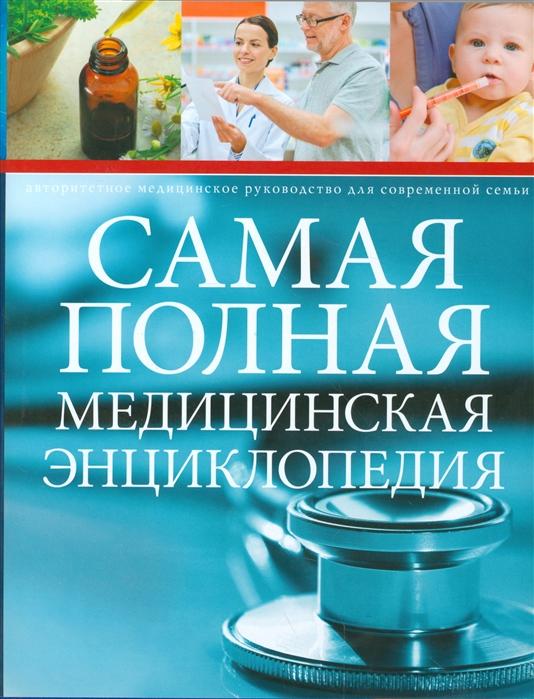 Самая полная медицинская энциклопедия Авторитетное медицинские руководство для современной семьи