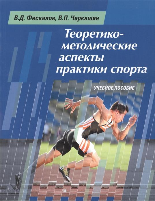 Фискалов В., Черкашин В. Теоретико-методические аспекты практики спорта Учебное пособие