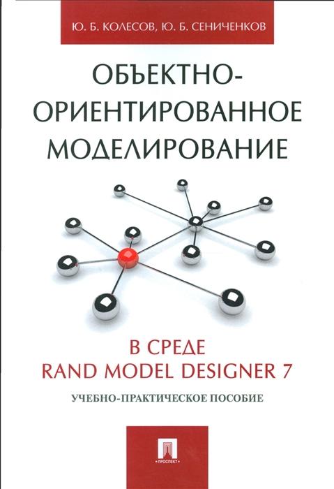 Колесов Ю., Сениченков Ю. Объектно-ориентированное моделирование в среде Rand Model Designer 7 Учебно-практическое пособие ю б сениченков моделирование систем практикум по компьютерному моделированию
