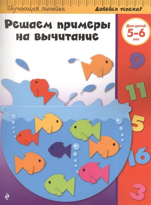 Жилинская А. (ред.) Решаем примеры на вычитание Для детей 5-6 лет