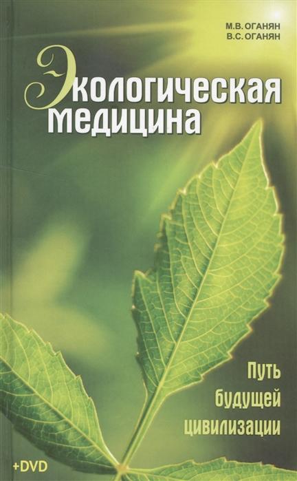 Оганян М., Оганян В. Экологическая медицина Путь будущей цивилизации DVD делайэ м еженедельник будущей матери