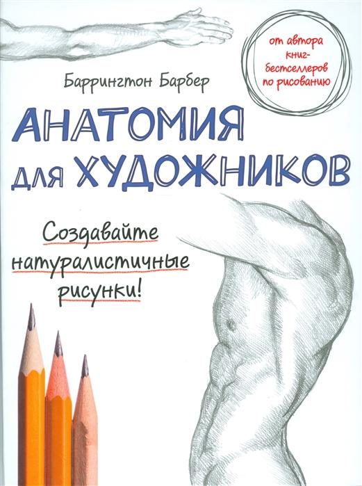 Барбер Б. Анатомия для художников Создавайте натуралистичные рисунки баррингтон барбер анатомия для художников нов оф