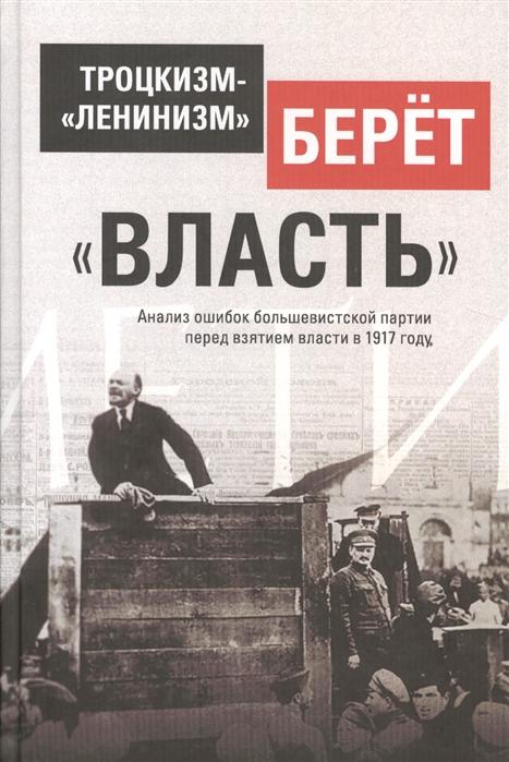 Троцкизм- ленинизм берет власть Анализ ошибок большевистской партии перед взятием власти в 1917 г Разгерметизация Глава 5 8
