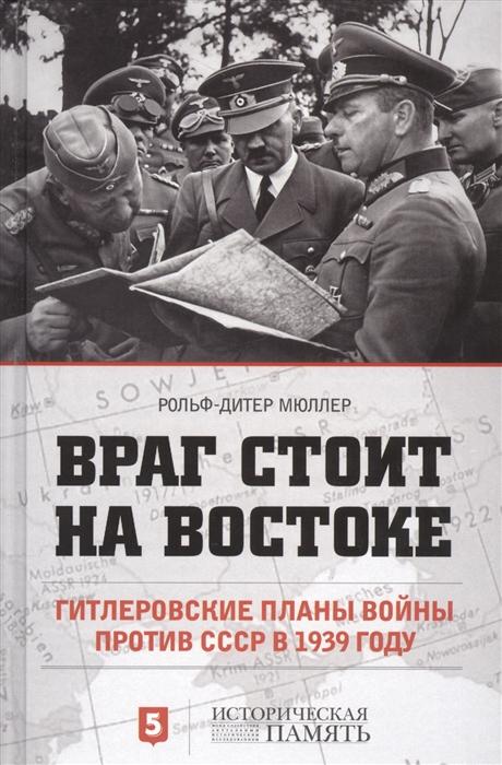 Мюллер Р.-Д. Враг стоит на Востоке Гитлеровские планы войны против СССР в 1939 году