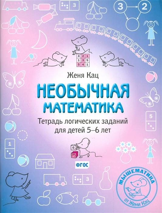 Кац Е. Необычная математика Тетрадь логических заданий для детей 5-6 лет